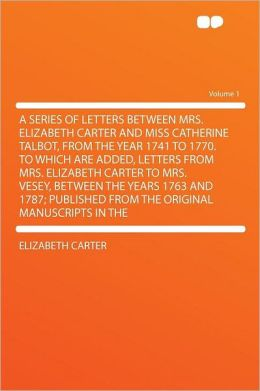 A Series of Letters Between Mrs. Elizabeth Carter and Miss Catherine Talbot, From the Year 1741 to 1770. to Which Are Added, Letters From Mrs. Elizabeth Carter to Mrs. Vesey, Between the Years 1763 and 1787; Published From the Original Manuscripts in