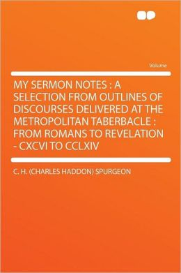 My Sermon Notes: a Selection From Outlines of Discourses Delivered at the Metropolitan Taberbacle : From Romans to Revelation - CXCVI to CCLXIV