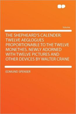 The Shepheard's Calender: Twelve Aeglogues Proportionable to the Twelve Monethes. Newly Adorned With Twelve Pictures and Other Devices by Walter Crane