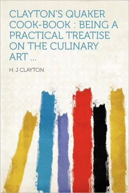 Clayton's Quaker Cook-book: Being a Practical Treatise on the Culinary Art ...