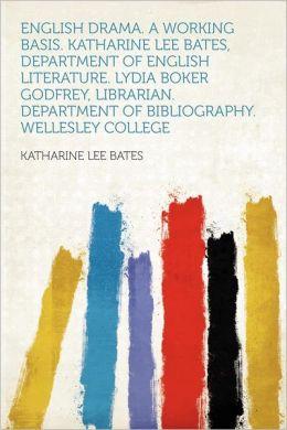 English Drama. a Working Basis. Katharine Lee Bates, Department of English Literature. Lydia Boker Godfrey, Librarian. Department of Bibliography. Wel