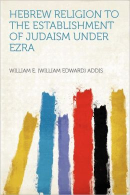 Hebrew Religion to the Establishment of Judaism Under Ezra