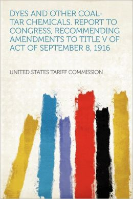 Dyes and Other Coal-tar Chemicals. Report to Congress, Recommending Amendments to Title V of Act of September 8, 1916