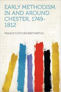 Early Methodism in and Around Chester, 1749-1812