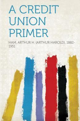 A Credit Union Primer: -1914 Arthur H. (Arthur Harold) Ham