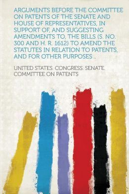 Arguments Before the Committee on Patents of the Senate and House of Representatives, in Support Of, and Suggesting Amendments To, the Bills (S. No. 300 and H. R. 1612) to Amend the Statutes in Relation to Patents, and for Other Purposes ..