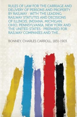 Rules of Law for the Carriage and Delivery of Persons and Property by Railway: With the Leading Railway Statutes and Decisions of Illinois, Indiana, Michigan, Ohio, Pennsylvania, New York and the United States : Prepared for Railway Companies and the...