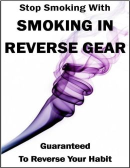 Stop Smoking With - Smoking In Reverse Gear, Guaranteed to Reverse Your Habit