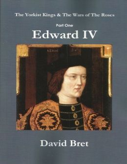 The Yorkist Kings and the Wars of the Roses: Part One: Edward IV