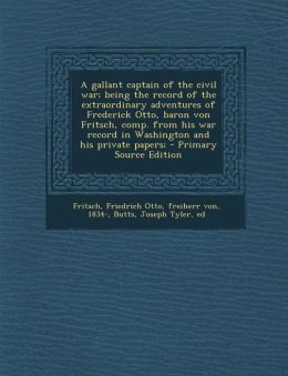 A gallant captain of the civil war; being the record of the extraordinary adventures of Frederick Otto, baron von Fritsch, comp. from his war record in Washington and his private papers; - Primary Source Edition