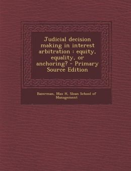 Judicial decision making in interest arbitration: equity, equality, or anchoring? - Primary Source Edition