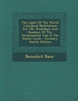 The Light Of The World Liturgical Meditations For The Weekdays And Sundays Of The Ecclesiastical Year II The Easter Cycle - Primary Source Edition