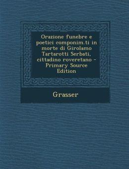 Orazione funebre e poetici componim.ti in morte di Girolamo Tartarotti Serbati, cittadino roveretano - Primary Source Edition