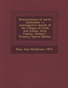 Reminiscences of north Sydenham: a retrospective sketch of the villages of Leith and Annan, Grey County, Ontario - Primary Source Edition