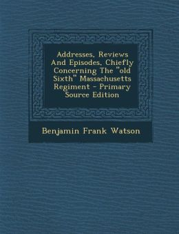 Addresses, Reviews and Episodes, Chiefly Concerning the Old Sixth Massachusetts Regiment - Primary Source Edition