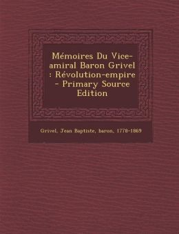 M moires Du Vice-amiral Baron Grivel: R volution-empire - Primary Source Edition
