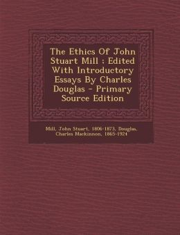 The Ethics Of John Stuart Mill ; Edited With Introductory Essays By Charles Douglas - Primary Source Edition