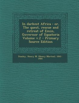 In darkest Africa: or, The quest, rescue and retreat of Emin, Governor of Equatoria Volume v.2 - Primary Source Edition