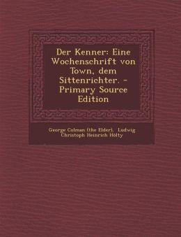 Der Kenner: Eine Wochenschrift von Town, dem Sittenrichter. - Primary Source Edition