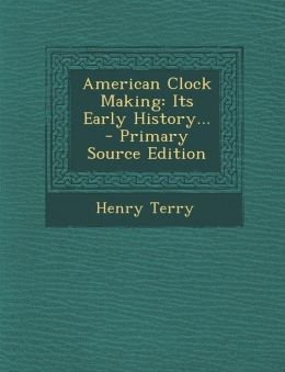 American Clock Making: Its Early History... - Primary Source Edition