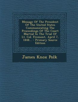 Message Of The President Of The United States Communicating The Proceedings Of The Court Martial In The Trial Of Lt. Col. Fremont, April 7, 1848...
