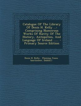 Catalogue Of The Library Of Denis H. Kelly ...: Comprising Numerous Works Of Rarity Of The History, Antiquities, And Language Of Ireland ...... - Primary Source Edition