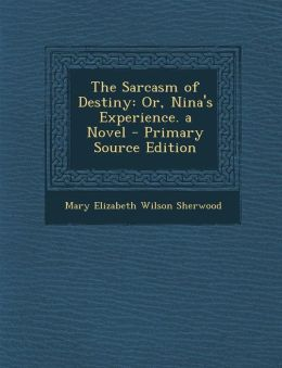 The Sarcasm of Destiny: Or, Nina's Experience. a Novel - Primary Source Edition