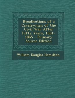 Recollections of a Cavalryman of the Civil War After Fifty Years, 1861-1865 - Primary Source Edition