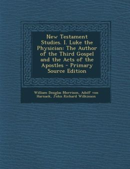 New Testament Studies. I. Luke the Physician: The Author of the Third Gospel and the Acts of the Apostles - Primary Source Edition