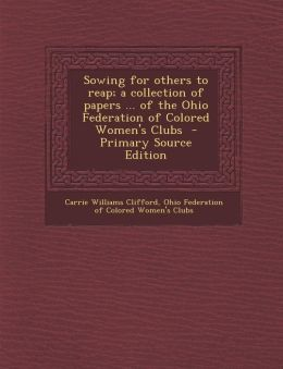 Sowing for others to reap; a collection of papers ... of the Ohio Federation of Colored Women's Clubs - Primary Source Edition