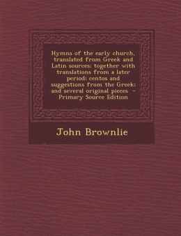 Hymns of the early church, translated from Greek and Latin sources; together with translations from a later period; centos and suggestions from the Greek; and several original pieces - Primary Source Edition