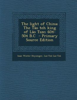The light of China; The T o teh king of L o Tsze; 604-504 B.C - Primary Source Edition