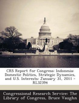Crs Report for Congress: Indonesia: Domestic Politics, Strategic Dynamics, and U.S. Interests: January 31, 2011 - Rl32394