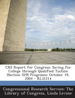 Crs Report for Congress: Saving for College Through Qualified Tuition (Section 529) Programs: October 19, 2004 - Rl31214