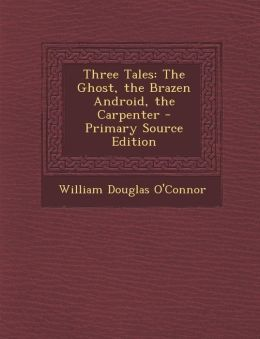 Three Tales: The Ghost, the Brazen Android, the Carpenter - Primary Source Edition