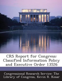 Crs Report for Congress: Classified Information Policy and Executive Order 13526