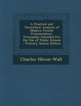 A Practical and Theoretical Analysis of Modern French Pronunciation: Principally Intended Fro the Use of Public Schools - Primary Source Edition