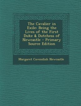 The Cavalier in Exile: Being the Lives of the First Duke & Dutchess of Newcastle - Primary Source Edition