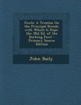 Fowls: A Treatise On the Principal Breeds. with Which Is Repr. the 3Rd Ed. of the Dorking Fowl - Primary Source Edition