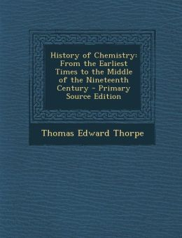 History of Chemistry: From the Earliest Times to the Middle of the Nineteenth Century - Primary Source Edition