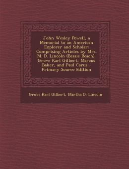 John Wesley Powell, a Memorial to an American Explorer and Scholar: Comprising Articles by Mrs. M. D. Lincoln (Bessie Beach), Grove Karl Gilbert, Marcus Baker, and Paul Carus - Primary Source Edition