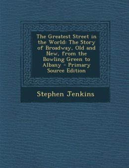 The Greatest Street in the World: The Story of Broadway, Old and New, from the Bowling Green to Albany - Primary Source Edition