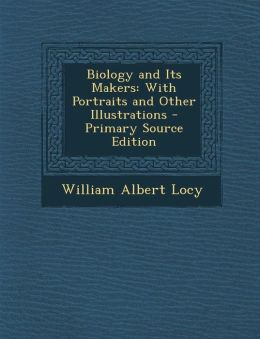 Biology and Its Makers: With Portraits and Other Illustrations - Primary Source Edition