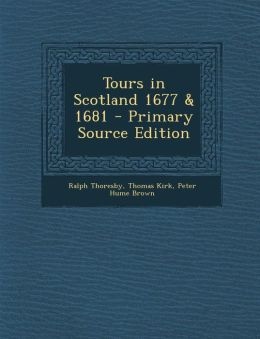 Tours in Scotland 1677 & 1681 - Primary Source Edition