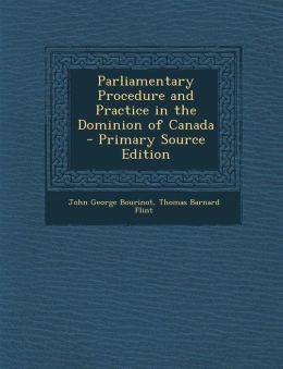 Parliamentary Procedure and Practice in the Dominion of Canada - Primary Source Edition