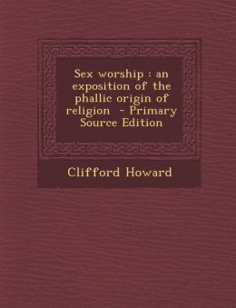Sex worship: an exposition of the phallic origin of religion - Primary Source Edition