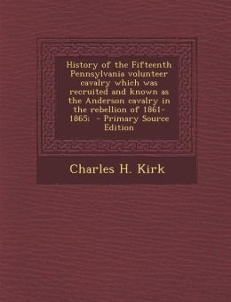 History of the Fifteenth Pennsylvania volunteer cavalry which was recruited and known as the Anderson cavalry in the rebellion of 1861-1865; - Primary Source Edition
