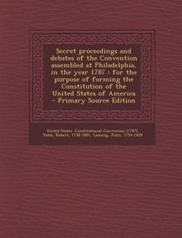 Secret proceedings and debates of the Convention assembled at Philadelphia, in the year 1787: for the purpose of forming the Constitution of the United States of America - Primary Source Edition