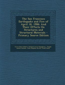 The San Francisco Earthquake and Fire of April 18, 1906: And Their Effects On Structures and Structural Materials - Primary Source Edition