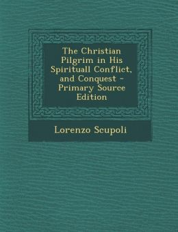 The Christian Pilgrim in His Spirituall Conflict, and Conquest - Primary Source Edition